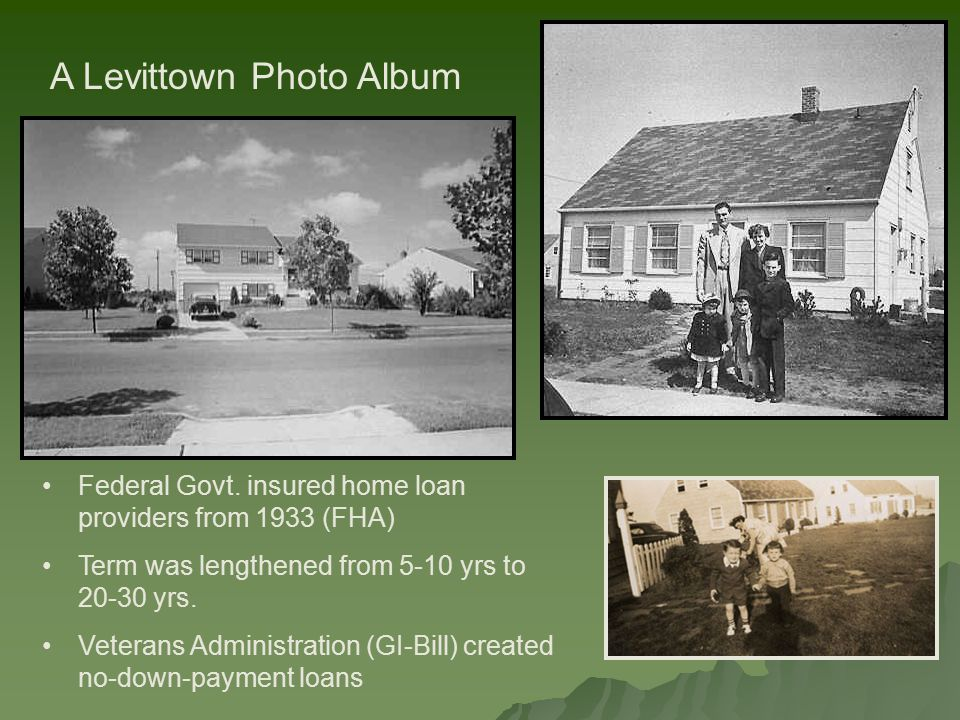 A Levittown Photo Album Federal Govt. insured home loan providers from 1933 (FHA) Term was lengthened from 5-10 yrs to 20-30 yrs. Veterans Administrat