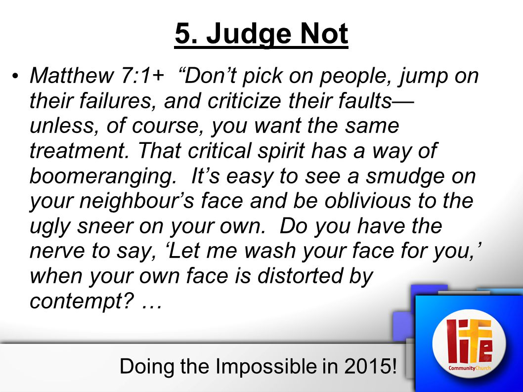 "5. Judge Not Matthew 7:1+ ""Don't pick on people, jump on their failures, and criticize their faults— unless, of course, you want the same treatment. T"