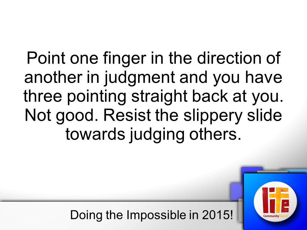 Point one finger in the direction of another in judgment and you have three pointing straight back at you.