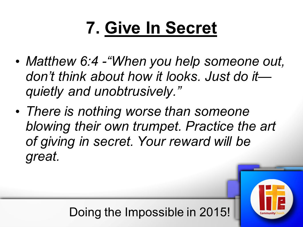 7.Give In Secret Matthew 6:4 - When you help someone out, don't think about how it looks.