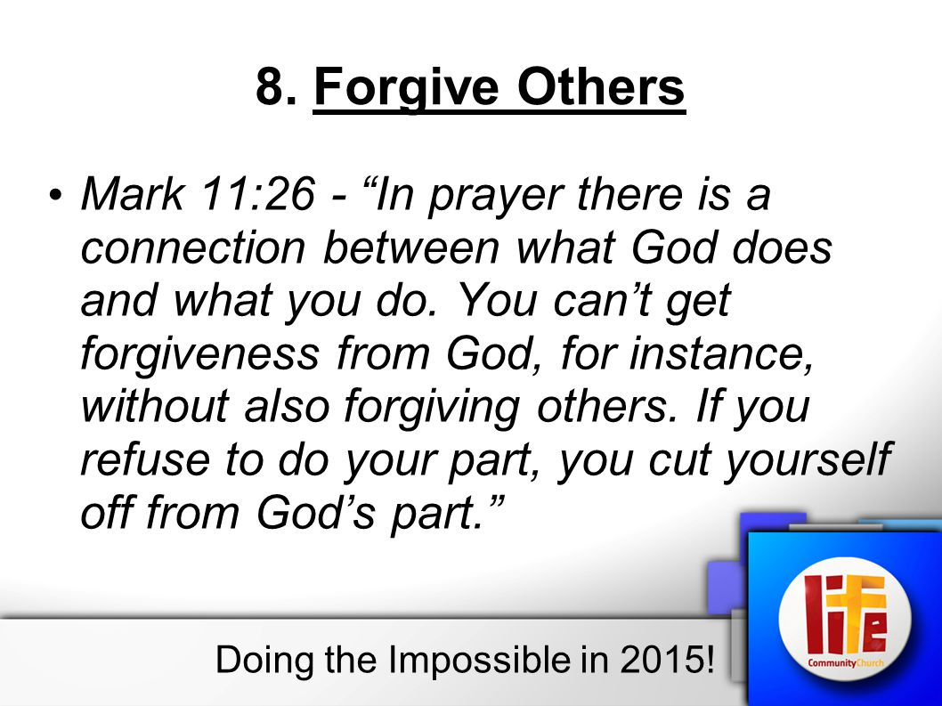 "8. Forgive Others Mark 11:26 - ""In prayer there is a connection between what God does and what you do. You can't get forgiveness from God, for instanc"