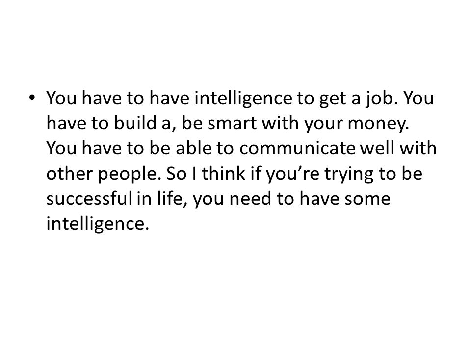 You have to have intelligence to get a job. You have to build a, be smart with your money. You have to be able to communicate well with other people.