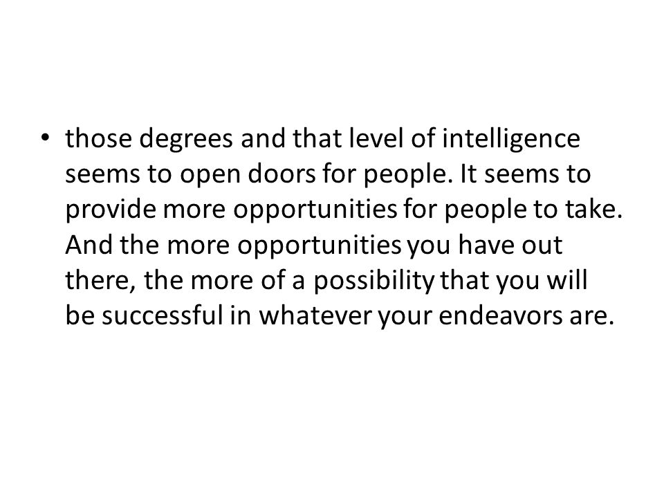 those degrees and that level of intelligence seems to open doors for people. It seems to provide more opportunities for people to take. And the more o