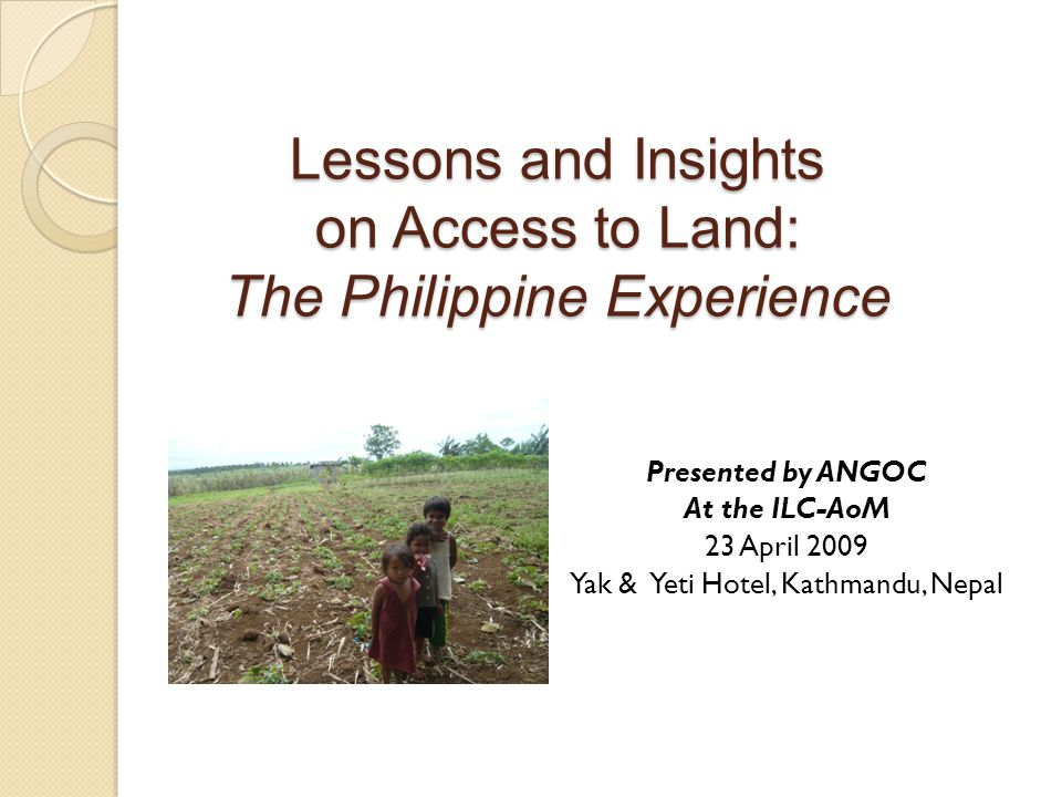 Lessons and Insights on Access to Land: The Philippine Experience Presented by ANGOC At the ILC-AoM 23 April 2009 Yak & Yeti Hotel, Kathmandu, Nepal