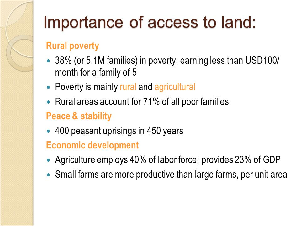 Importance of access to land: Rural poverty 38% (or 5.1M families) in poverty; earning less than USD100/ month for a family of 5 Poverty is mainly rural and agricultural Rural areas account for 71% of all poor families Peace & stability 400 peasant uprisings in 450 years Economic development Agriculture employs 40% of labor force; provides 23% of GDP Small farms are more productive than large farms, per unit area