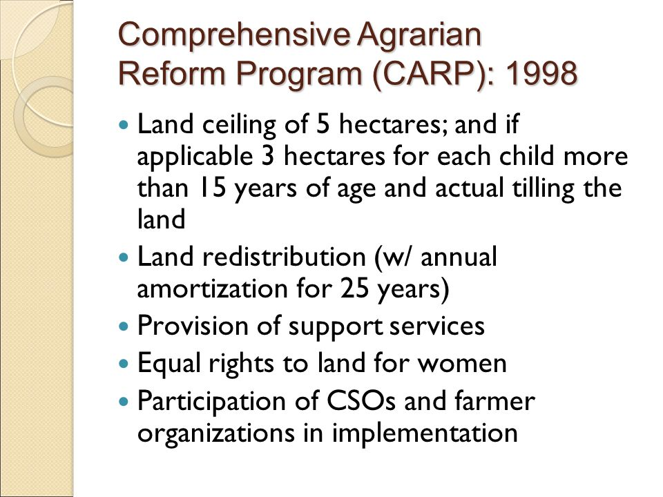 Land ceiling of 5 hectares; and if applicable 3 hectares for each child more than 15 years of age and actual tilling the land Land redistribution (w/ annual amortization for 25 years) Provision of support services Equal rights to land for women Participation of CSOs and farmer organizations in implementation Comprehensive Agrarian Reform Program (CARP): 1998