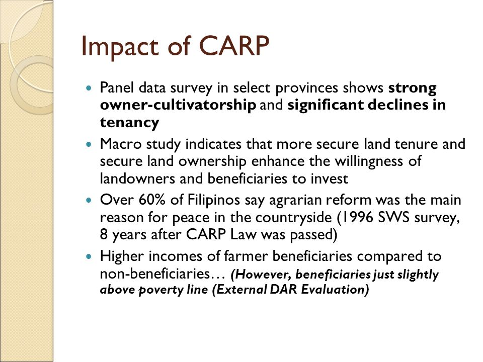 Impact of CARP Panel data survey in select provinces shows strong owner-cultivatorship and significant declines in tenancy Macro study indicates that more secure land tenure and secure land ownership enhance the willingness of landowners and beneficiaries to invest Over 60% of Filipinos say agrarian reform was the main reason for peace in the countryside (1996 SWS survey, 8 years after CARP Law was passed) Higher incomes of farmer beneficiaries compared to non-beneficiaries… (However, beneficiaries just slightly above poverty line (External DAR Evaluation)