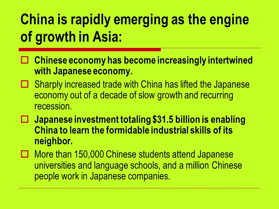 China is rapidly emerging as the engine of growth in Asia:  Chinese economy has become increasingly intertwined with Japanese economy.