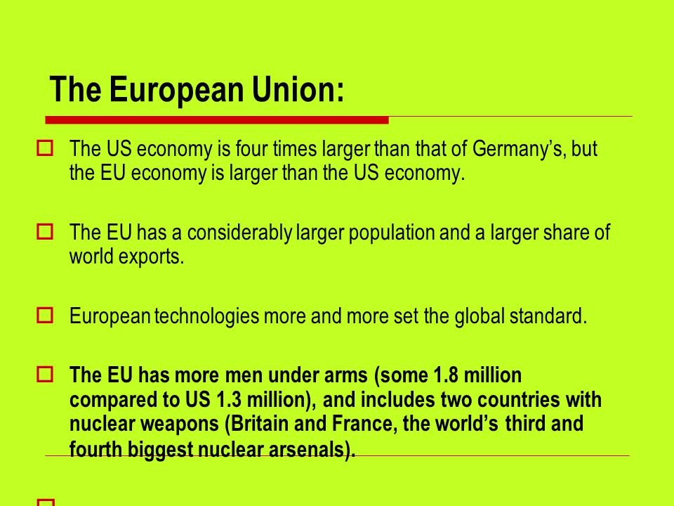 The European Union:  The US economy is four times larger than that of Germany's, but the EU economy is larger than the US economy.
