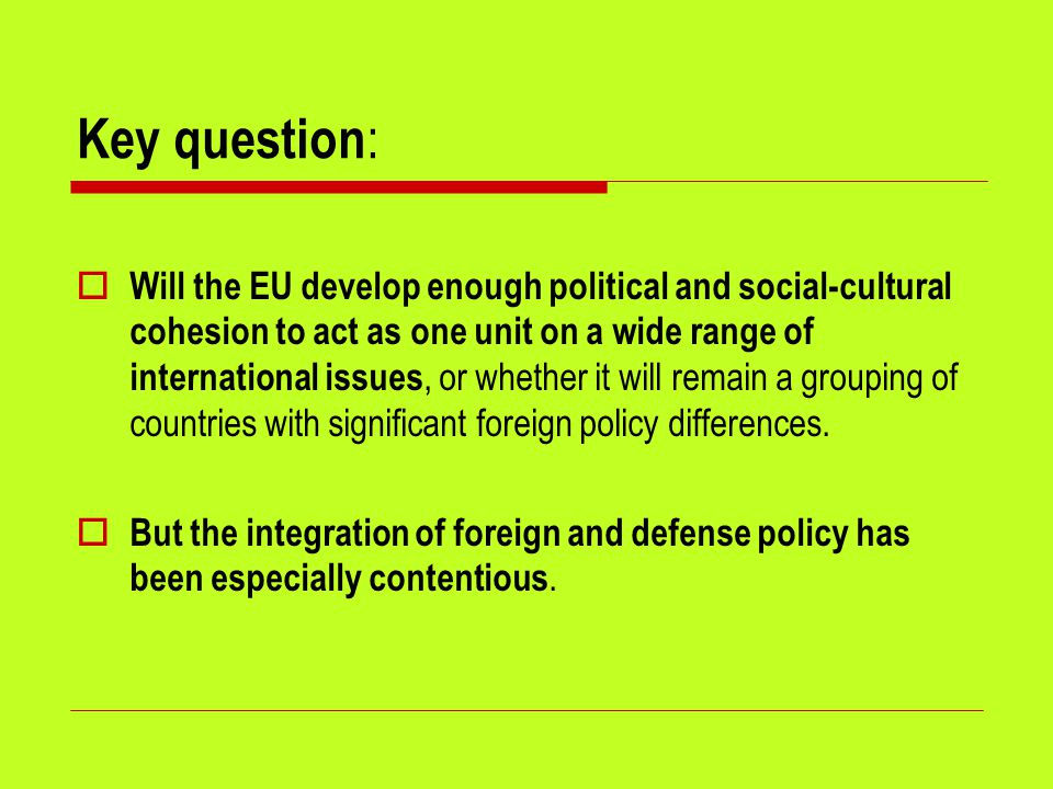 Key question :  Will the EU develop enough political and social-cultural cohesion to act as one unit on a wide range of international issues, or whet