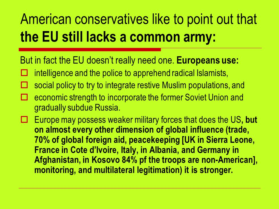 American conservatives like to point out that the EU still lacks a common army: But in fact the EU doesn't really need one. Europeans use:  intellige