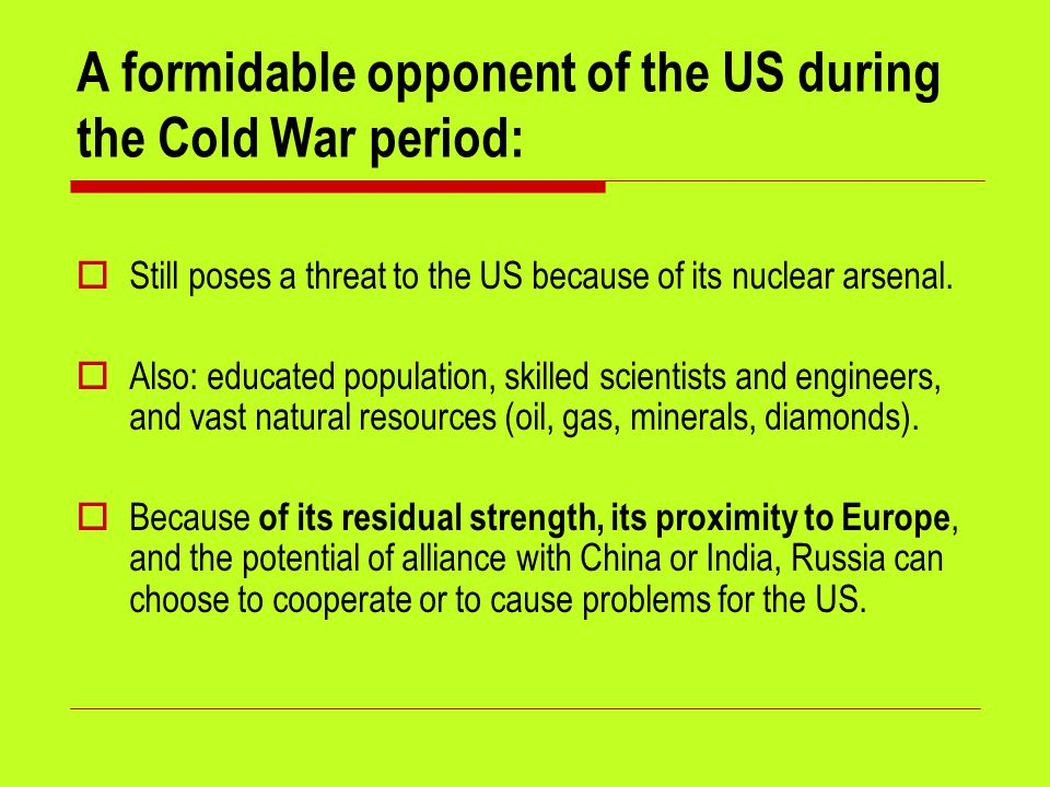 A formidable opponent of the US during the Cold War period:  Still poses a threat to the US because of its nuclear arsenal.