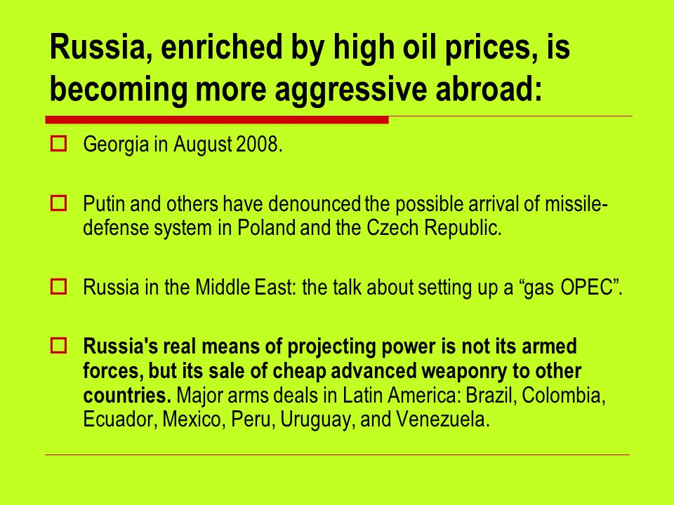 Russia, enriched by high oil prices, is becoming more aggressive abroad:  Georgia in August 2008.
