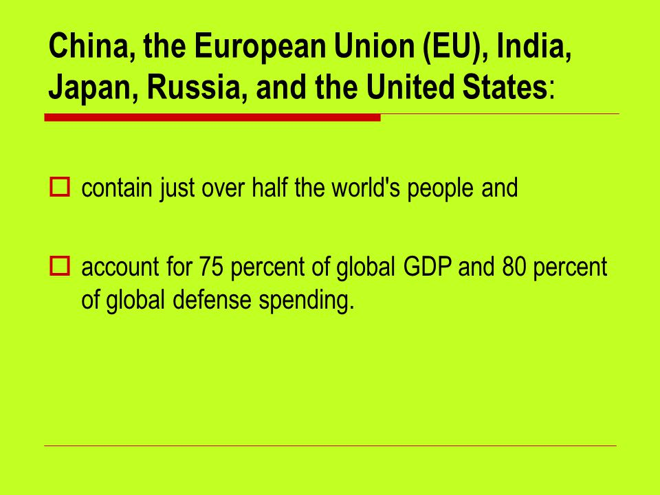 China, the European Union (EU), India, Japan, Russia, and the United States :  contain just over half the world's people and  account for 75 percent