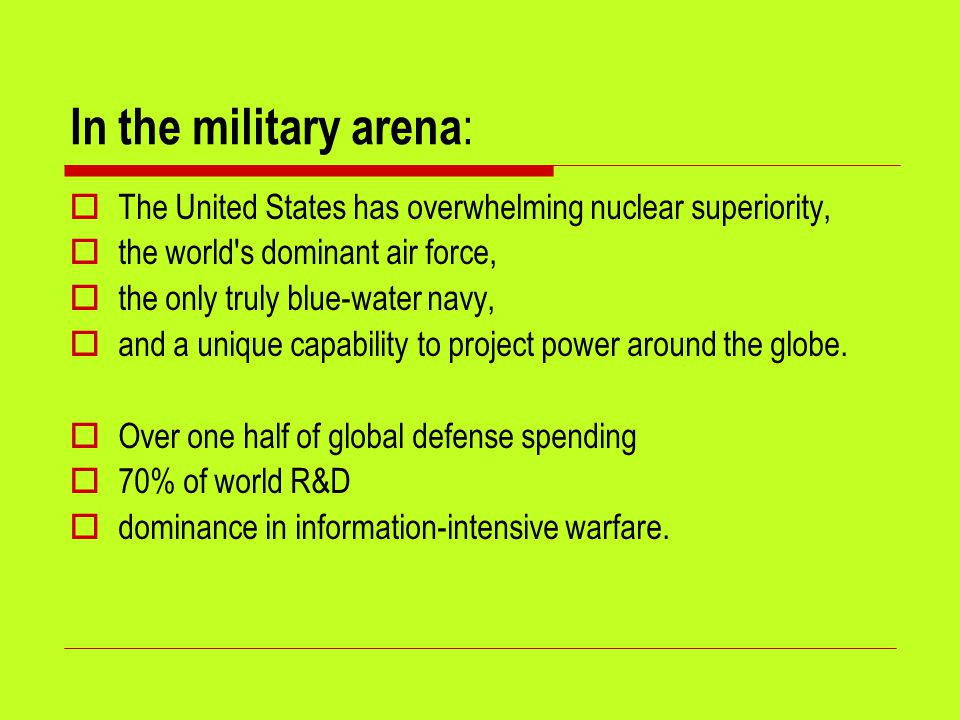 In the military arena :  The United States has overwhelming nuclear superiority,  the world s dominant air force,  the only truly blue-water navy,  and a unique capability to project power around the globe.
