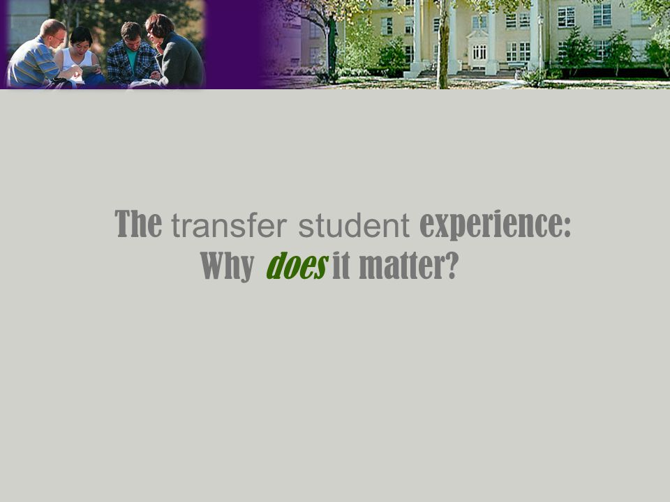 The transfer student experience: Why does it matter