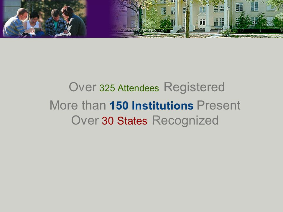 Over 325 Attendees Registered More than 150 Institutions Present Over 30 States Recognized