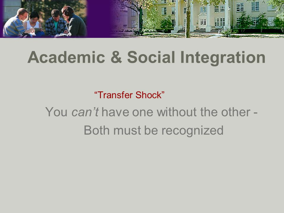 Academic & Social Integration Transfer Shock You can't have one without the other - Both must be recognized