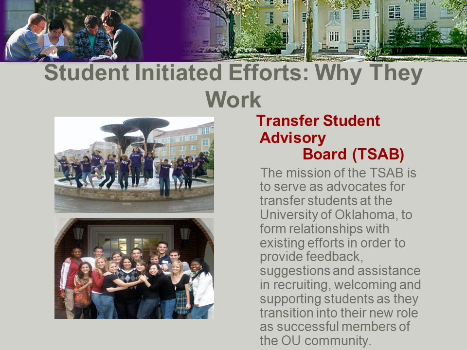 Student Initiated Efforts: Why They Work Transfer Student Advisory Board (TSAB) The mission of the TSAB is to serve as advocates for transfer students at the University of Oklahoma, to form relationships with existing efforts in order to provide feedback, suggestions and assistance in recruiting, welcoming and supporting students as they transition into their new role as successful members of the OU community.