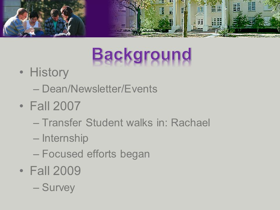 History –Dean/Newsletter/Events Fall 2007 –Transfer Student walks in: Rachael –Internship –Focused efforts began Fall 2009 –Survey