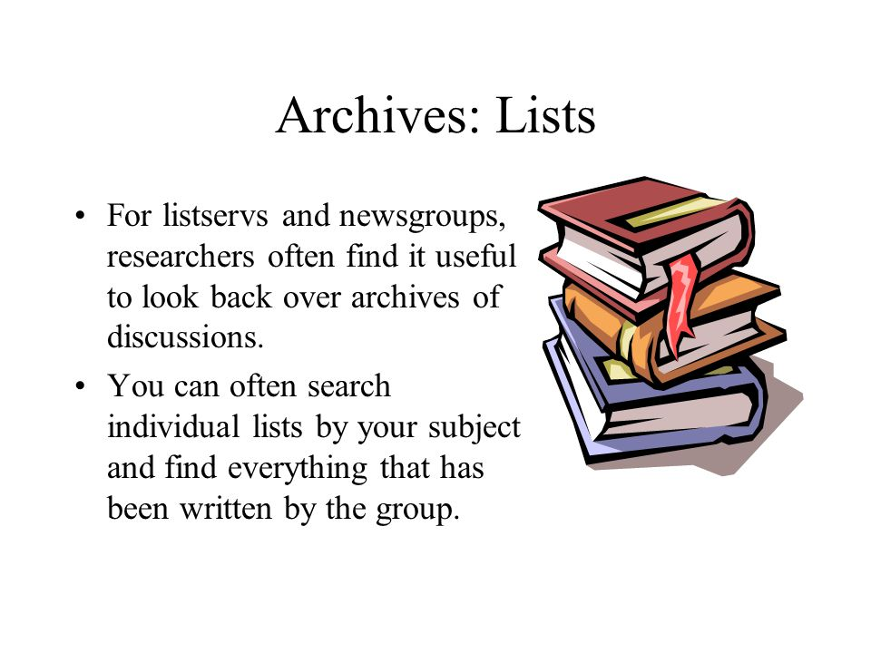Archives: Lists For listservs and newsgroups, researchers often find it useful to look back over archives of discussions.