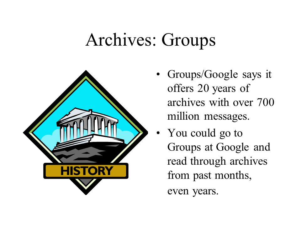 Archives: Groups Groups/Google says it offers 20 years of archives with over 700 million messages. You could go to Groups at Google and read through a