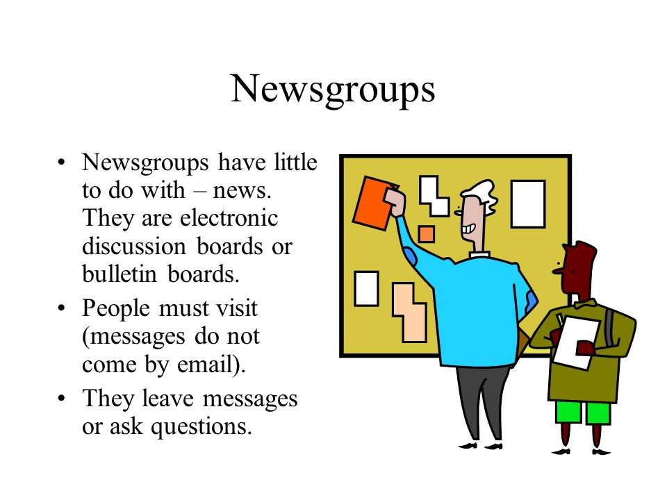 Newsgroups Newsgroups have little to do with – news. They are electronic discussion boards or bulletin boards. People must visit (messages do not come