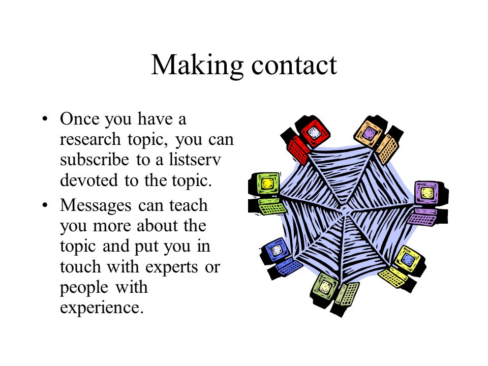 Making contact Once you have a research topic, you can subscribe to a listserv devoted to the topic. Messages can teach you more about the topic and p