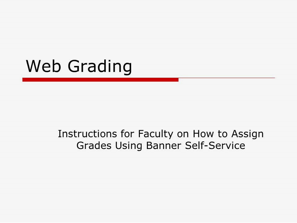 Web Grading Instructions for Faculty on How to Assign Grades Using Banner Self-Service