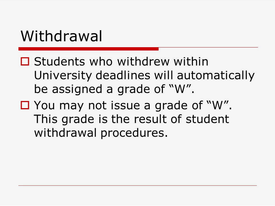 Withdrawal  Students who withdrew within University deadlines will automatically be assigned a grade of W .