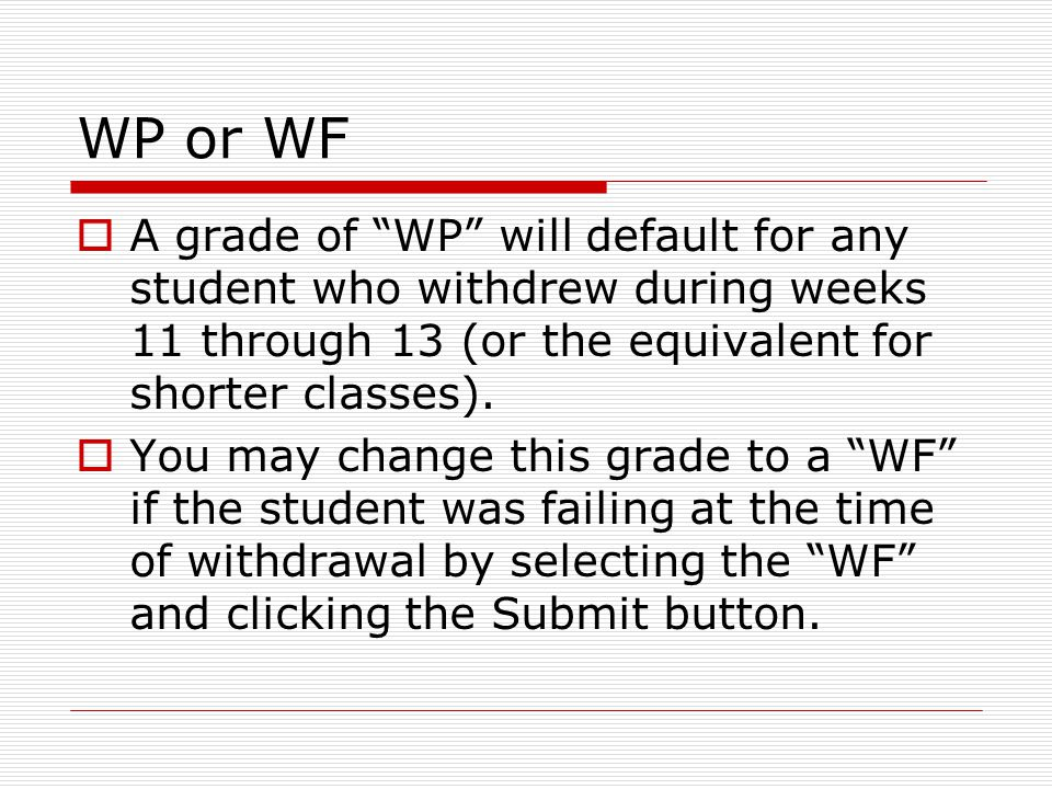 WP or WF  A grade of WP will default for any student who withdrew during weeks 11 through 13 (or the equivalent for shorter classes).