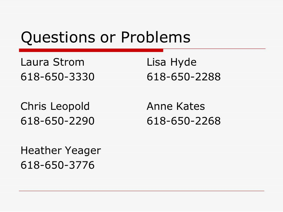 Questions or Problems Laura Strom 618-650-3330 Chris Leopold 618-650-2290 Heather Yeager 618-650-3776 Lisa Hyde 618-650-2288 Anne Kates 618-650-2268