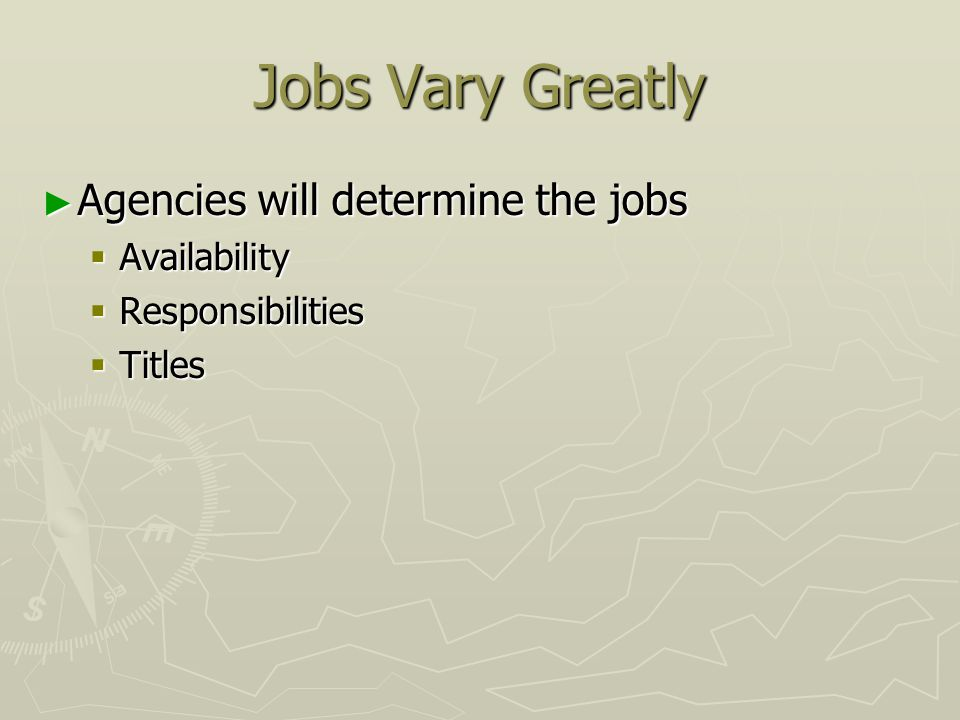 Jobs Vary Greatly ► Agencies will determine the jobs  Availability  Responsibilities  Titles