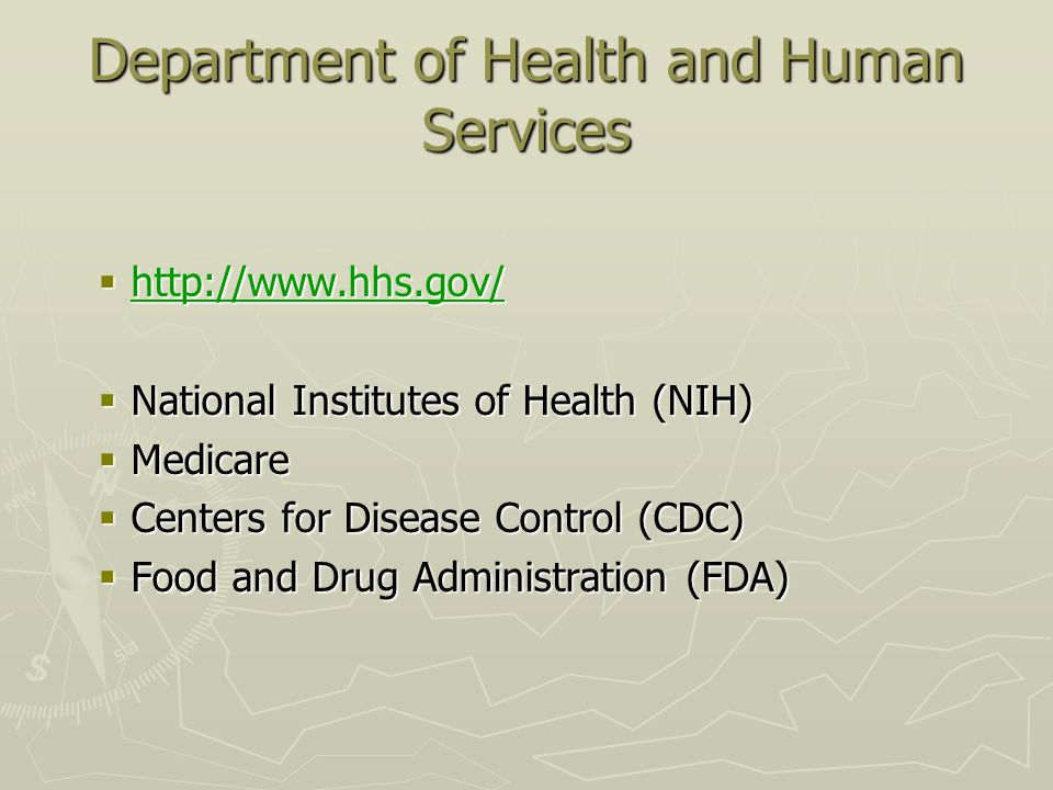 Department of Health and Human Services  http://www.hhs.gov/ http://www.hhs.gov/  National Institutes of Health (NIH)  Medicare  Centers for Disease Control (CDC)  Food and Drug Administration (FDA)