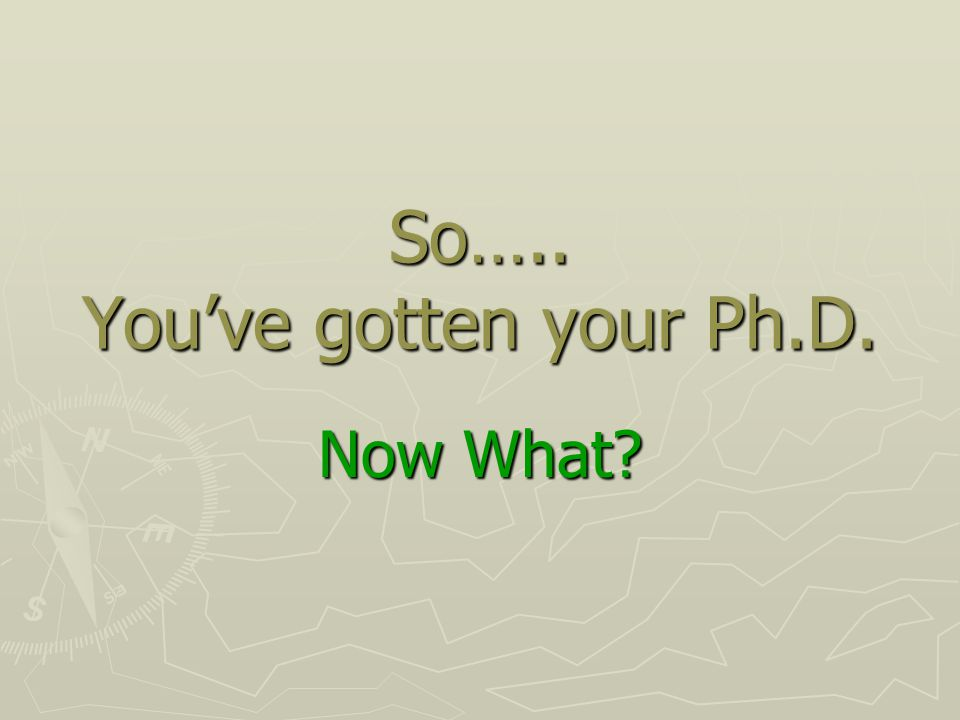 So….. You've gotten your Ph.D. Now What
