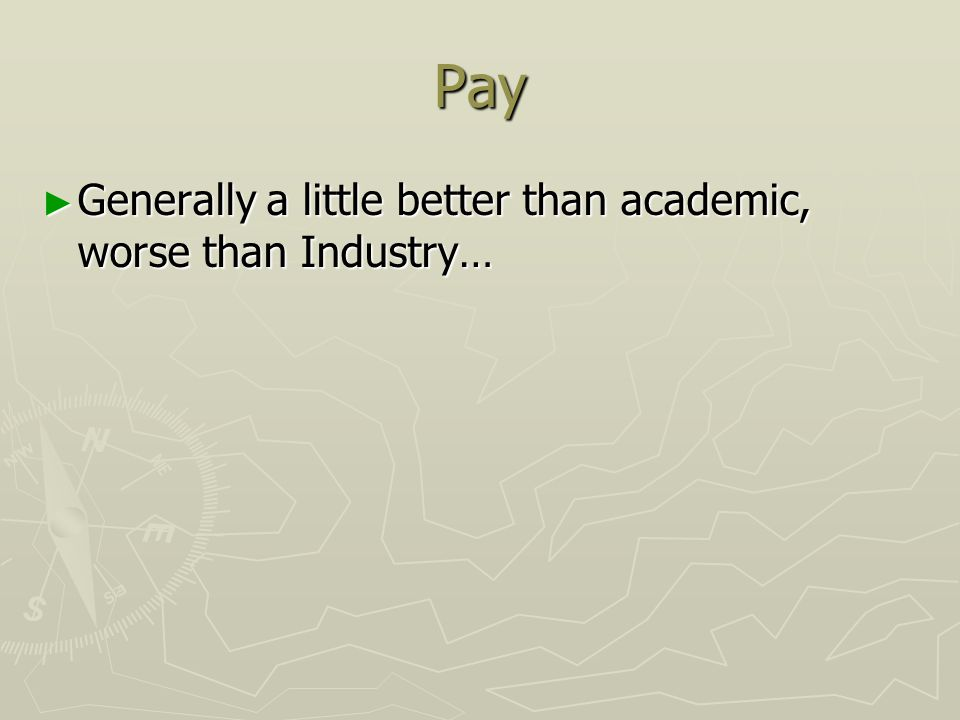Pay ► Generally a little better than academic, worse than Industry…