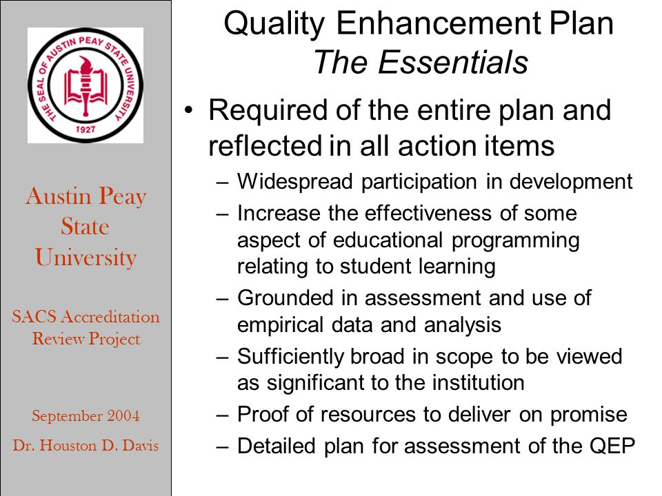 Austin Peay State University SACS Accreditation Review Project September 2004 Dr. Houston D. Davis Quality Enhancement Plan The Essentials Required of