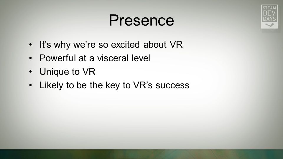 Presence It's why we're so excited about VR Powerful at a visceral level Unique to VR Likely to be the key to VR's success