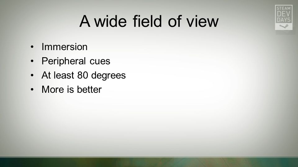 A wide field of view Immersion Peripheral cues At least 80 degrees More is better
