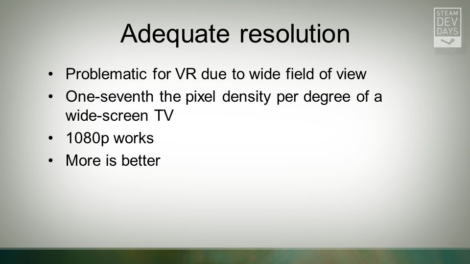 Adequate resolution Problematic for VR due to wide field of view One-seventh the pixel density per degree of a wide-screen TV 1080p works More is bett