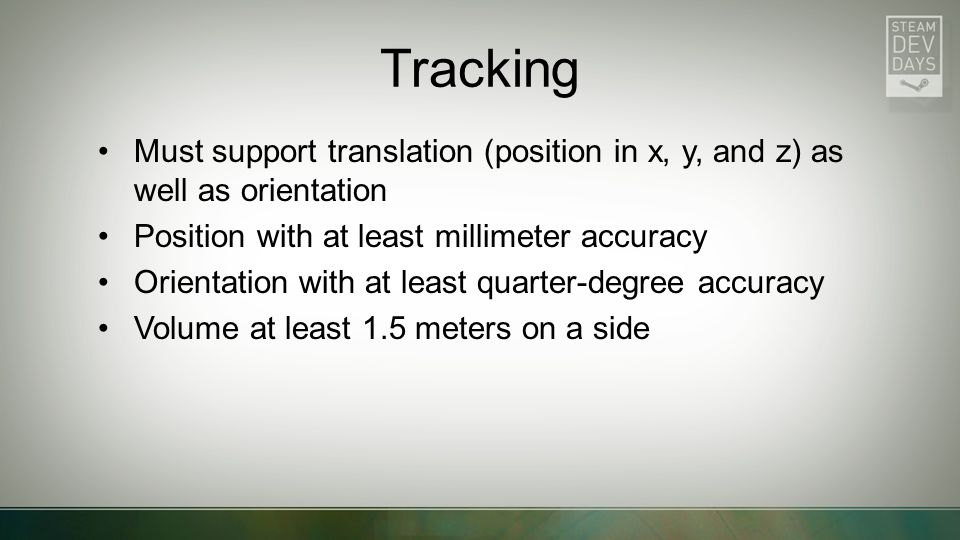 Tracking Must support translation (position in x, y, and z) as well as orientation Position with at least millimeter accuracy Orientation with at leas