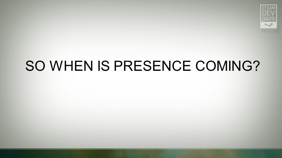 SO WHEN IS PRESENCE COMING?