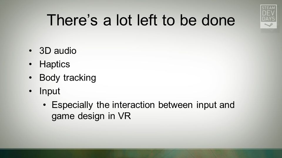 There's a lot left to be done 3D audio Haptics Body tracking Input Especially the interaction between input and game design in VR