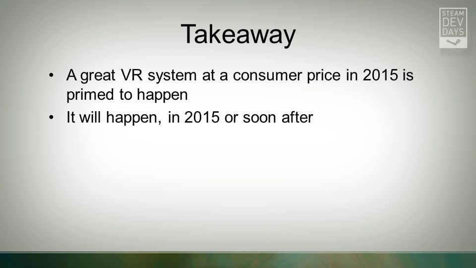 Takeaway A great VR system at a consumer price in 2015 is primed to happen It will happen, in 2015 or soon after