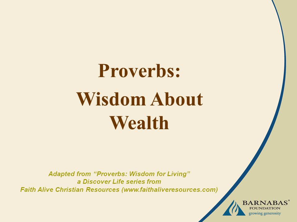 Proverbs: Wisdom About Wealth Adapted from Proverbs: Wisdom for Living a Discover Life series from Faith Alive Christian Resources (www.faithaliveresources.com)