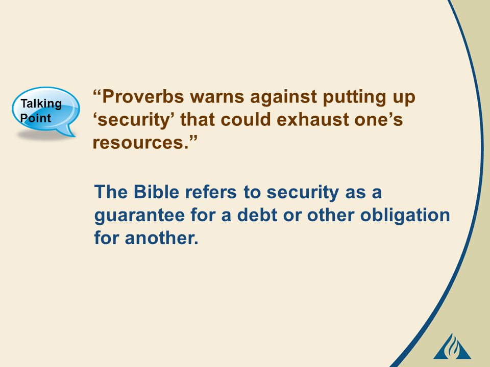 Proverbs warns against putting up 'security' that could exhaust one's resources. Talking Point The Bible refers to security as a guarantee for a debt or other obligation for another.
