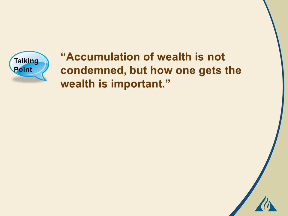 Accumulation of wealth is not condemned, but how one gets the wealth is important. Talking Point