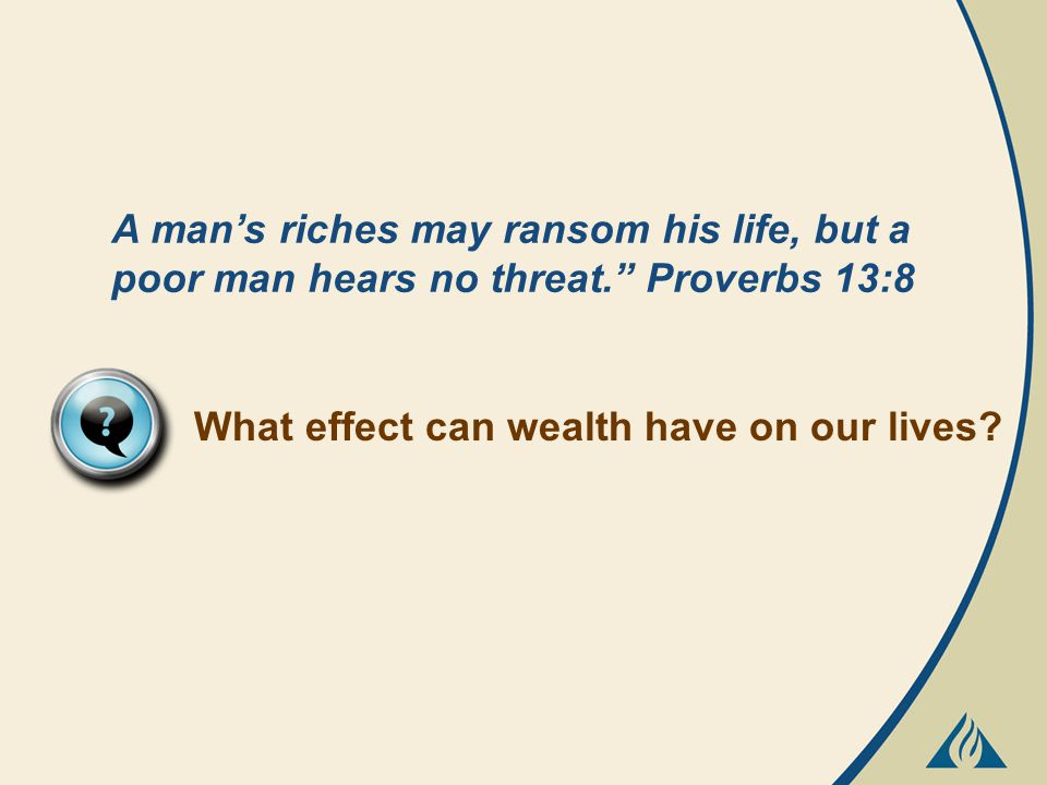 A man's riches may ransom his life, but a poor man hears no threat. Proverbs 13:8 What effect can wealth have on our lives