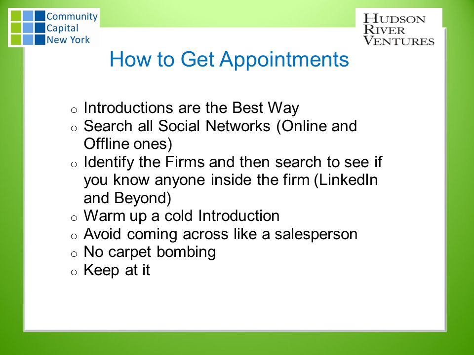 How to Get Appointments o Introductions are the Best Way o Search all Social Networks (Online and Offline ones) o Identify the Firms and then search to see if you know anyone inside the firm (LinkedIn and Beyond) o Warm up a cold Introduction o Avoid coming across like a salesperson o No carpet bombing o Keep at it
