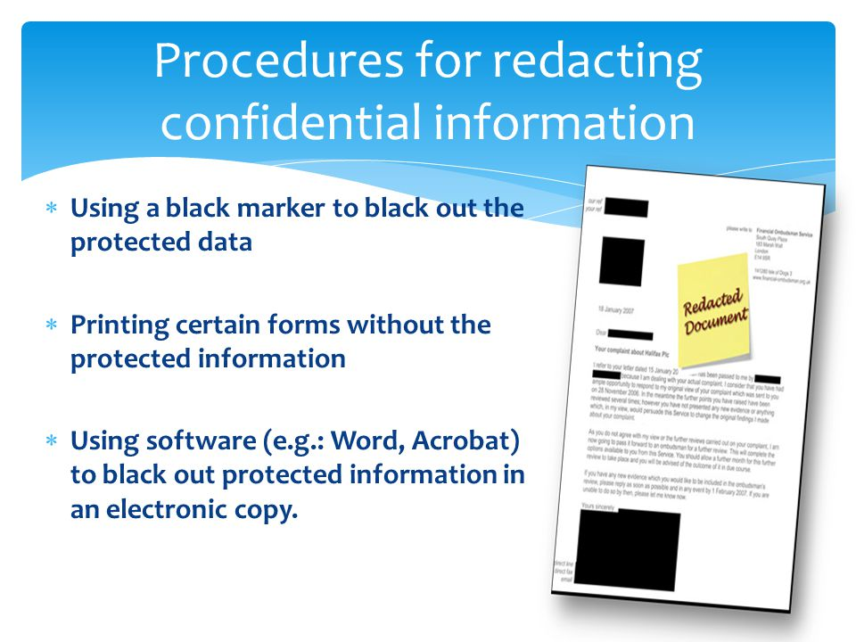  Using a black marker to black out the protected data  Printing certain forms without the protected information  Using software (e.g.: Word, Acrobat) to black out protected information in an electronic copy.